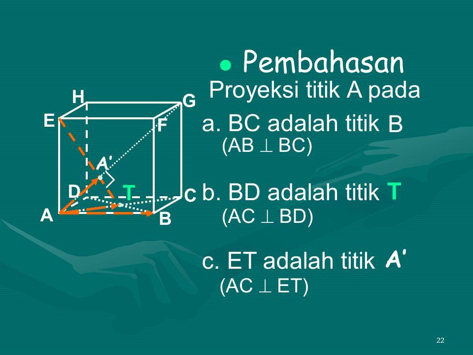 22 Pembahasan Proyeksi titik A pada a. BC adalah titik b. BD adalah titik c. ET adalah titik A B C D H E F G T B T A' (AC  ET) (AB  BC) (AC  BD)