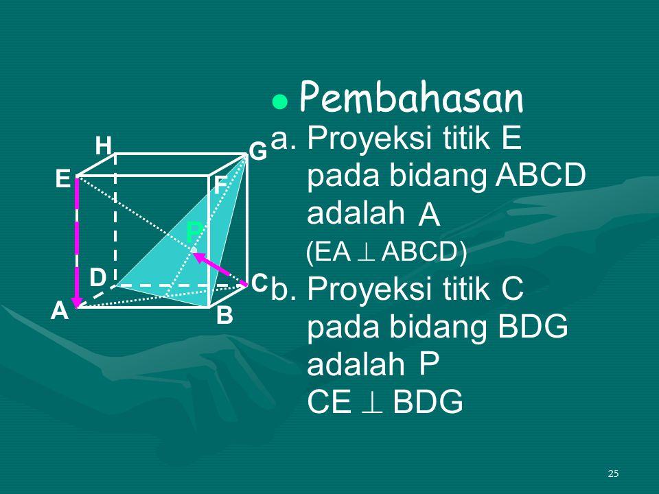 25 Pembahasan a. Proyeksi titik E pada bidang ABCD adalah b. Proyeksi titik C pada bidang BDG adalah CE  BDG A B C D H E F G (EA  ABCD) A P P