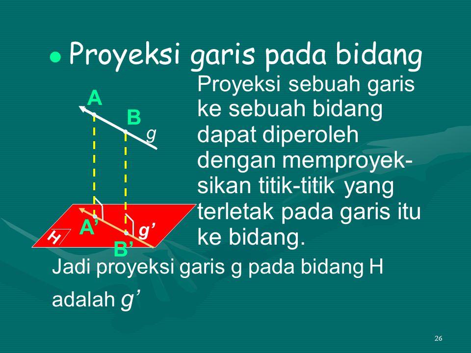 26 Proyeksi garis pada bidang Proyeksi sebuah garis ke sebuah bidang dapat diperoleh dengan memproyek- sikan titik-titik yang terletak pada garis itu