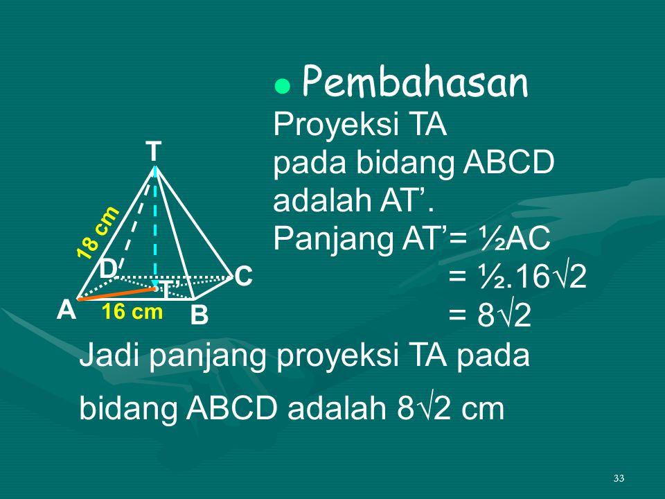 33 Pembahasan Proyeksi TA pada bidang ABCD adalah AT'. Panjang AT'= ½AC = ½.16√2 = 8√2 T A D C B 16 cm 18 cm T' Jadi panjang proyeksi TA pada bidang A