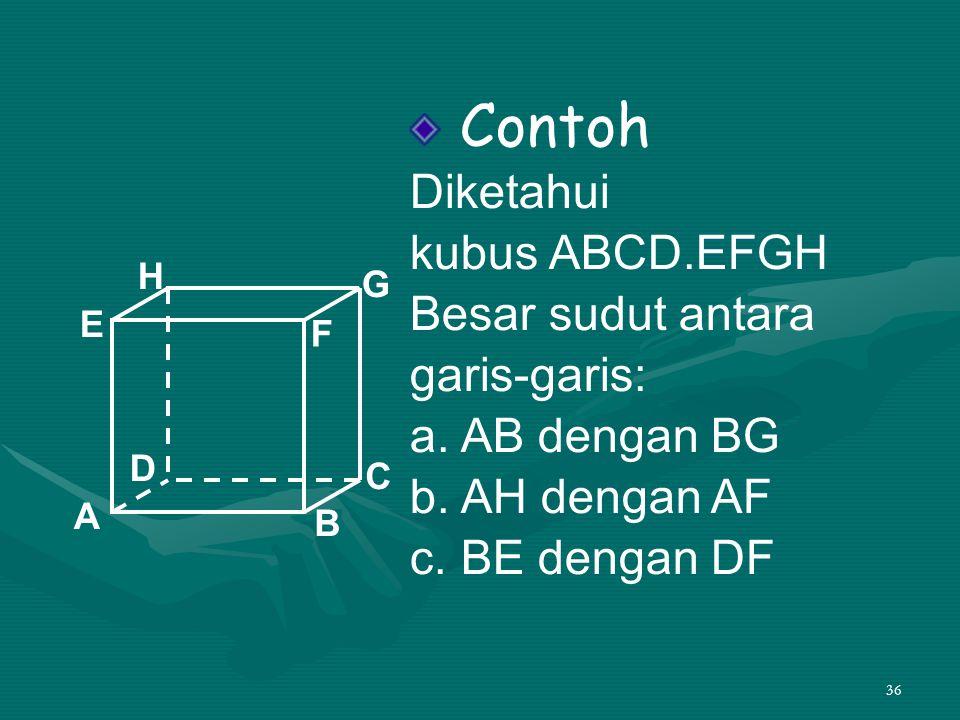 36 Contoh Diketahui kubus ABCD.EFGH Besar sudut antara garis-garis: a. AB dengan BG b. AH dengan AF c. BE dengan DF A B C D H E F G