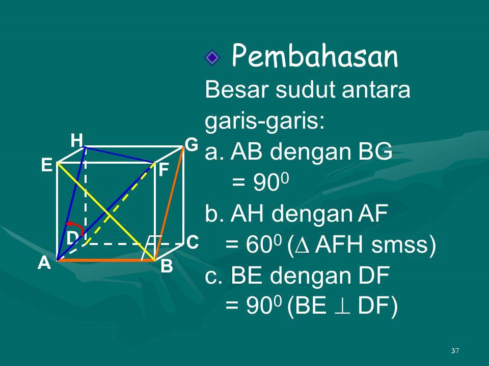 37 Pembahasan Besar sudut antara garis-garis: a. AB dengan BG = 90 0 b. AH dengan AF = 60 0 (∆ AFH smss) c. BE dengan DF = 90 0 (BE  DF) A B C D H