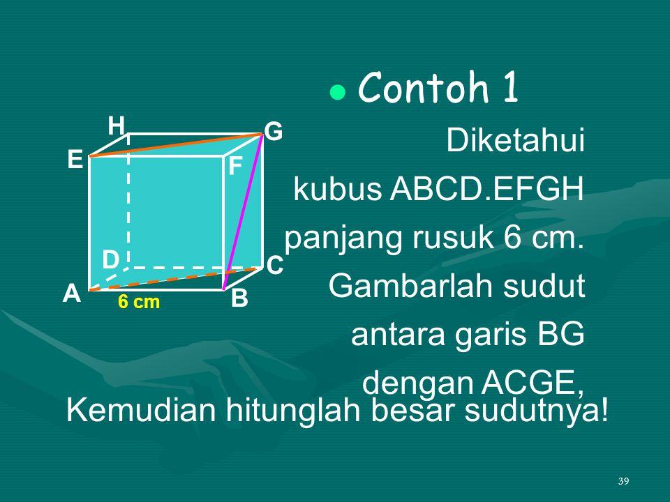 39 Contoh 1 Diketahui kubus ABCD.EFGH panjang rusuk 6 cm. Gambarlah sudut antara garis BG dengan ACGE, A B C D H E F G 6 cm Kemudian hitunglah besar s