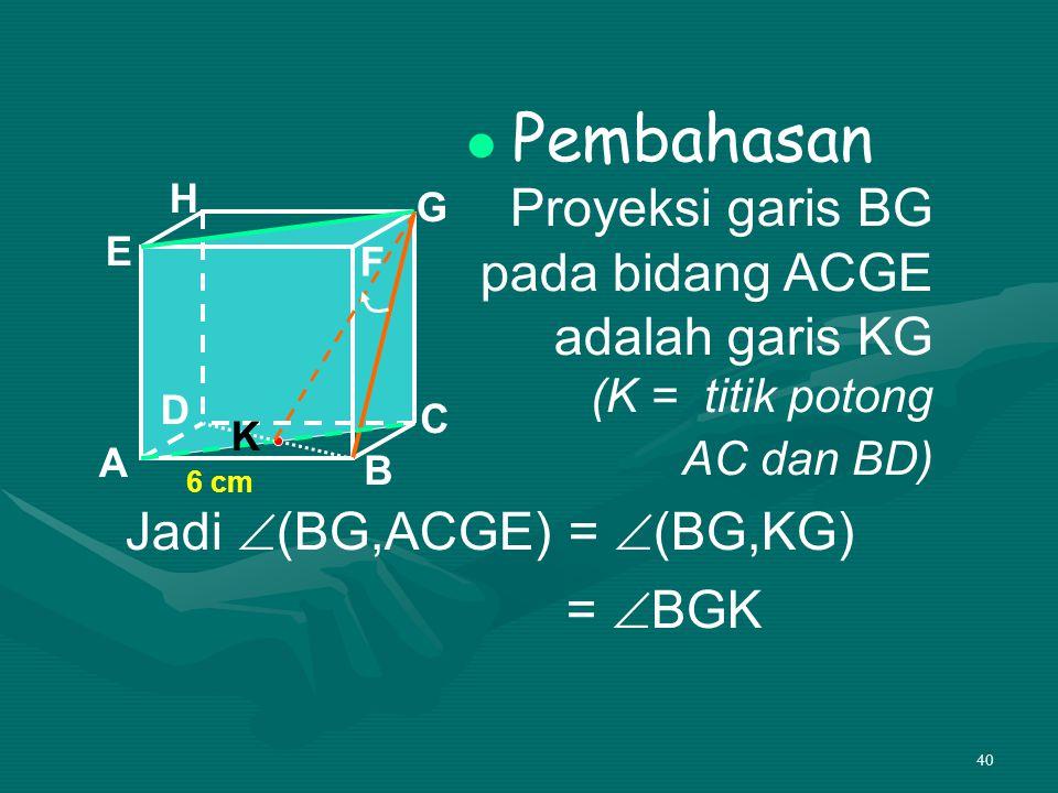 40 Pembahasan Proyeksi garis BG pada bidang ACGE adalah garis KG (K = titik potong AC dan BD) A B C D H E F G 6 cm Jadi  (BG,ACGE) =  (BG,KG) =  B