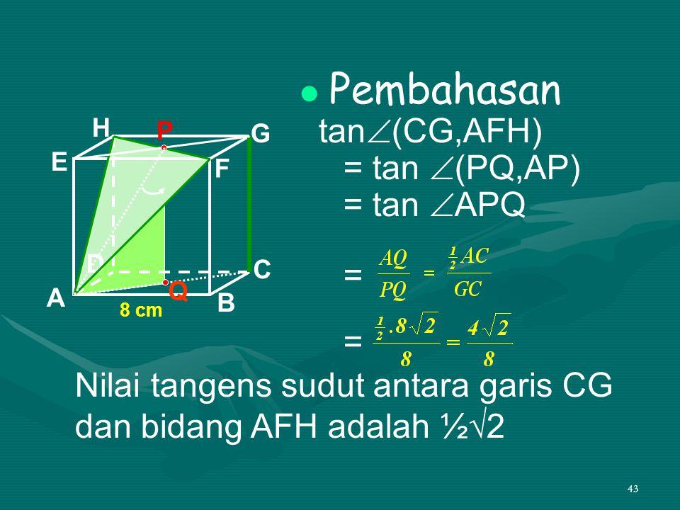 43 Pembahasan tan  (CG,AFH) = tan  (PQ,AP) = tan  APQ = = A B C D H E F G 8 cm P Q Nilai tangens sudut antara garis CG dan bidang AFH adalah ½√2