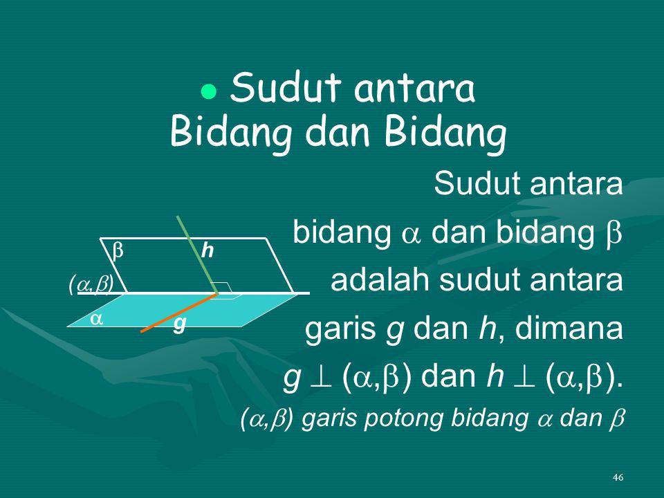 46 Sudut antara Bidang dan Bidang Sudut antara bidang  dan bidang  adalah sudut antara garis g dan h, dimana g  ( ,  ) dan h  ( ,  ). ( ,  )