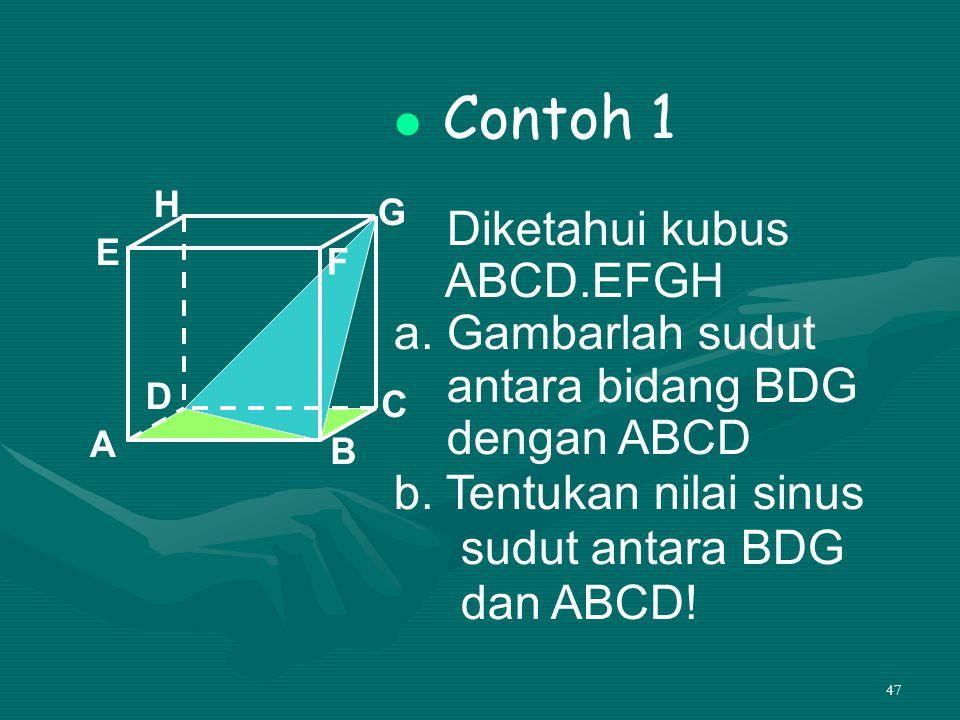 47 Contoh 1 Diketahui kubus ABCD.EFGH a. Gambarlah sudut antara bidang BDG dengan ABCD b. Tentukan nilai sinus sudut antara BDG dan ABCD! A B C D H E