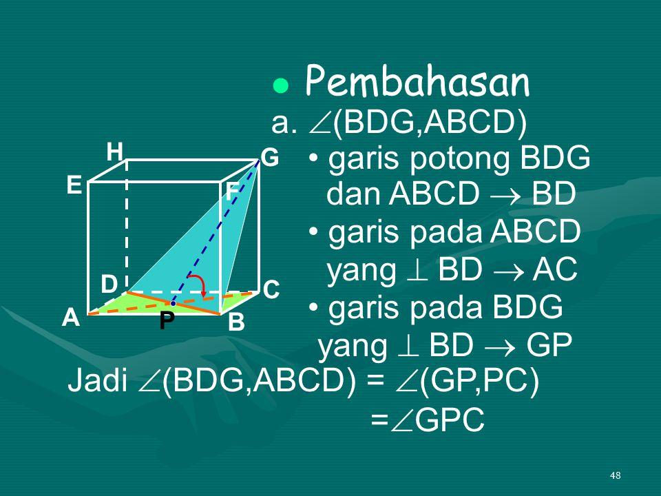 48 Pembahasan a.  (BDG,ABCD) garis potong BDG dan ABCD  BD garis pada ABCD yang  BD  AC garis pada BDG yang  BD  GP A B C DH E F G Jadi  (BDG,