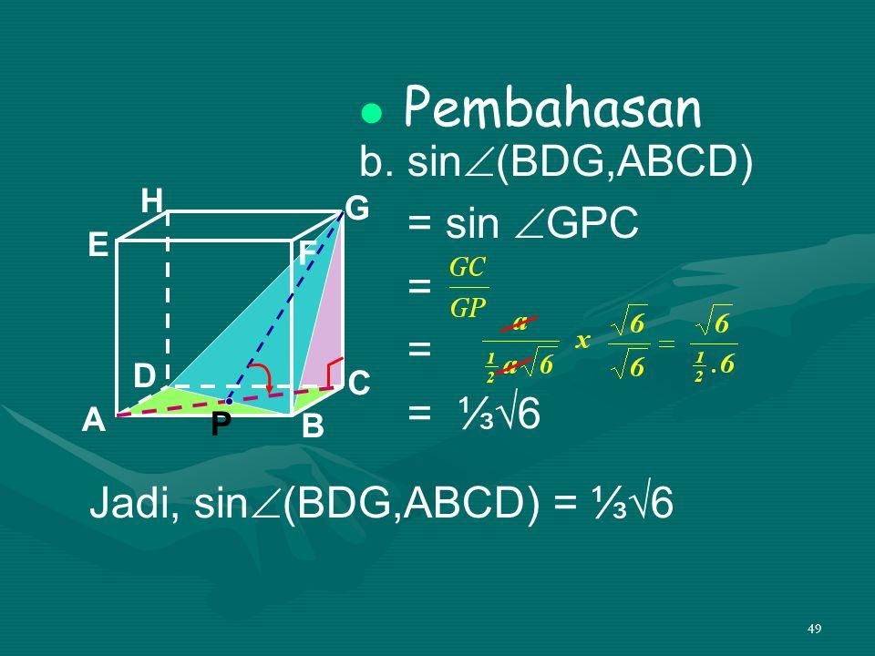 49 Pembahasan b. sin  (BDG,ABCD) = sin  GPC = = = ⅓√6 A B C DH E F G Jadi, sin  (BDG,ABCD) = ⅓√6 P