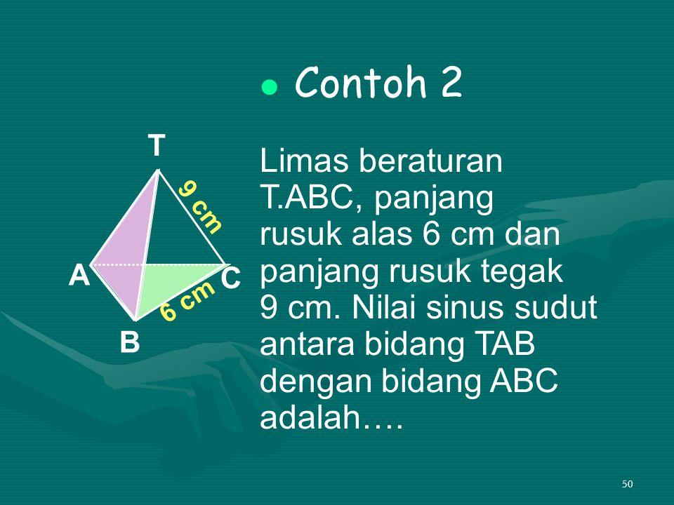 50 Contoh 2 Limas beraturan T.ABC, panjang rusuk alas 6 cm dan panjang rusuk tegak 9 cm. Nilai sinus sudut antara bidang TAB dengan bidang ABC adalah…