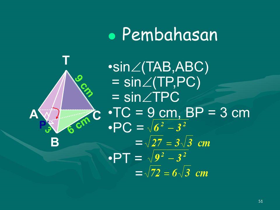 51 Pembahasan sin  (TAB,ABC) = sin  (TP,PC) = sin  TPC TC = 9 cm, BP = 3 cm PC = = PT = = A B C T 6 cm 9 cm P 3