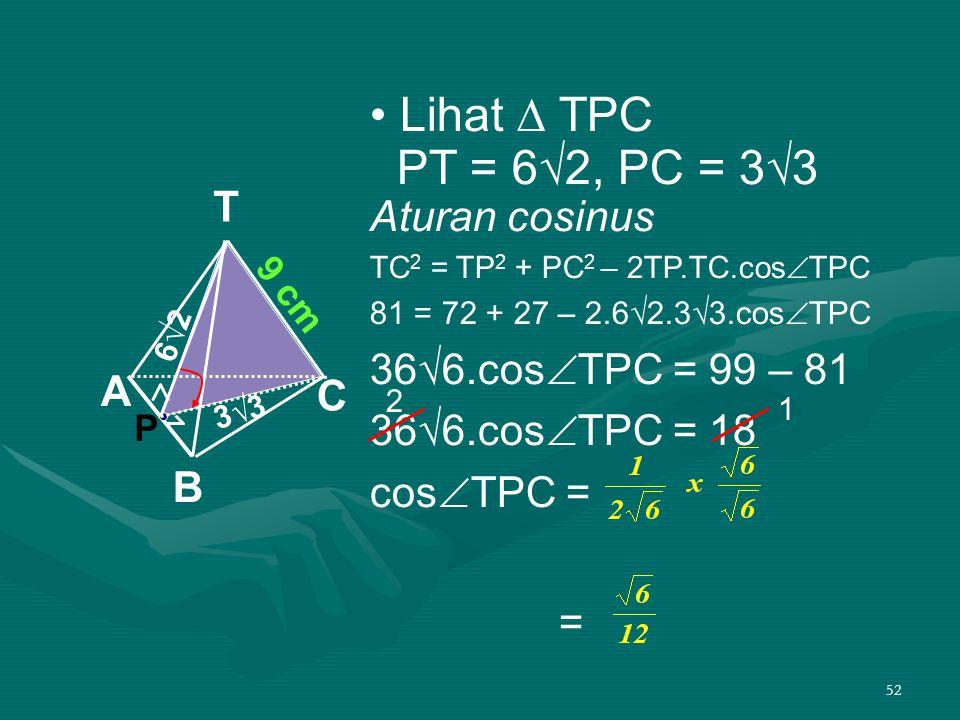 52 Lihat ∆ TPC PT = 6√2, PC = 3√3 Aturan cosinus TC 2 = TP 2 + PC 2 – 2TP.TC.cos  TPC 81 = 72 + 27 – 2.6√2.3√3.cos  TPC 36√6.cos  TPC = 99 – 81 36√