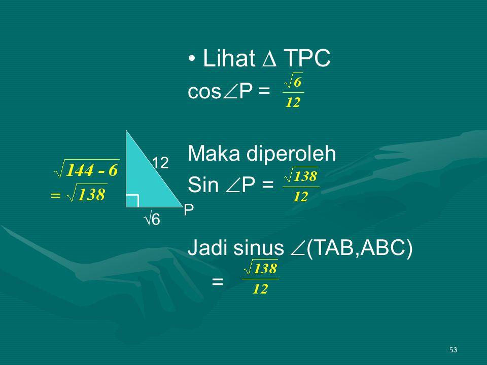 53 Lihat ∆ TPC cos  P = Maka diperoleh Sin  P = Jadi sinus  (TAB,ABC) = 12 √6 P