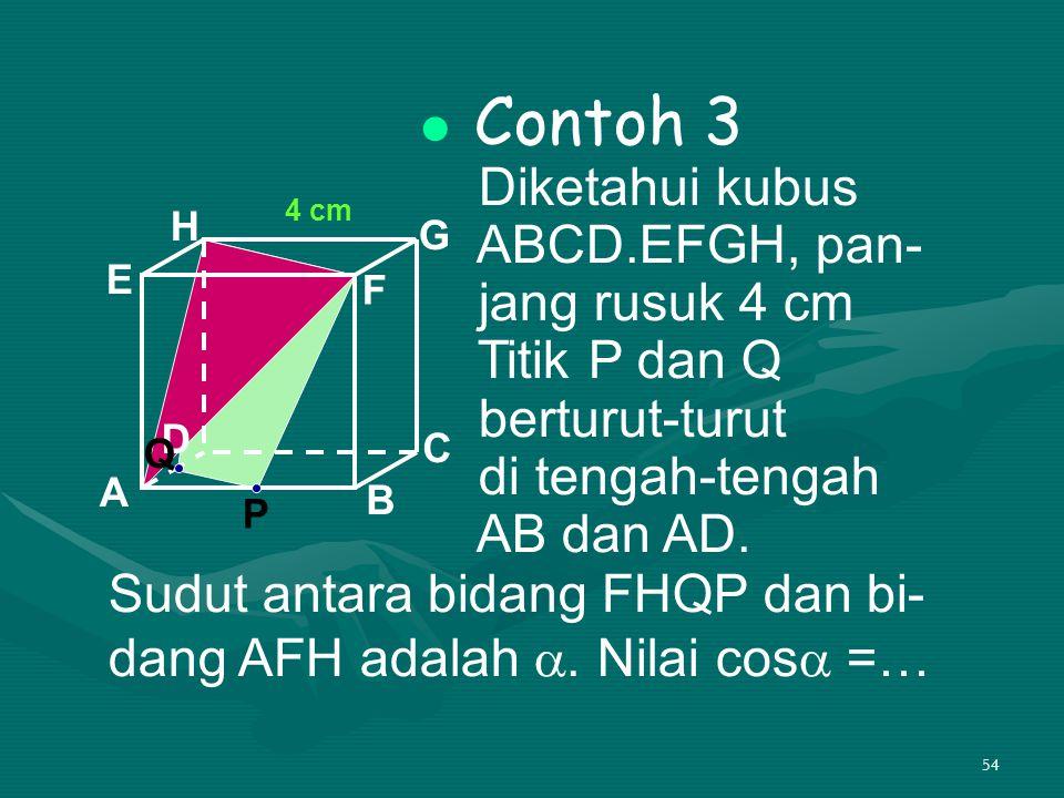 54 Contoh 3 Diketahui kubus ABCD.EFGH, pan- jang rusuk 4 cm Titik P dan Q berturut-turut di tengah-tengah AB dan AD. A B C D H E F G Sudut antara bida