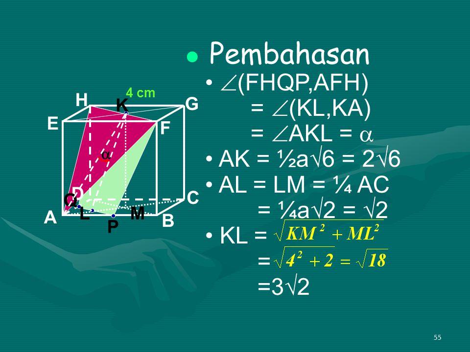 55 Pembahasan  (FHQP,AFH) =  (KL,KA) =  AKL =  AK = ½a√6 = 2√6 AL = LM = ¼ AC = ¼a√2 = √2 KL = = =3√2 A B C D H E F G 4 cm P Q K L  M