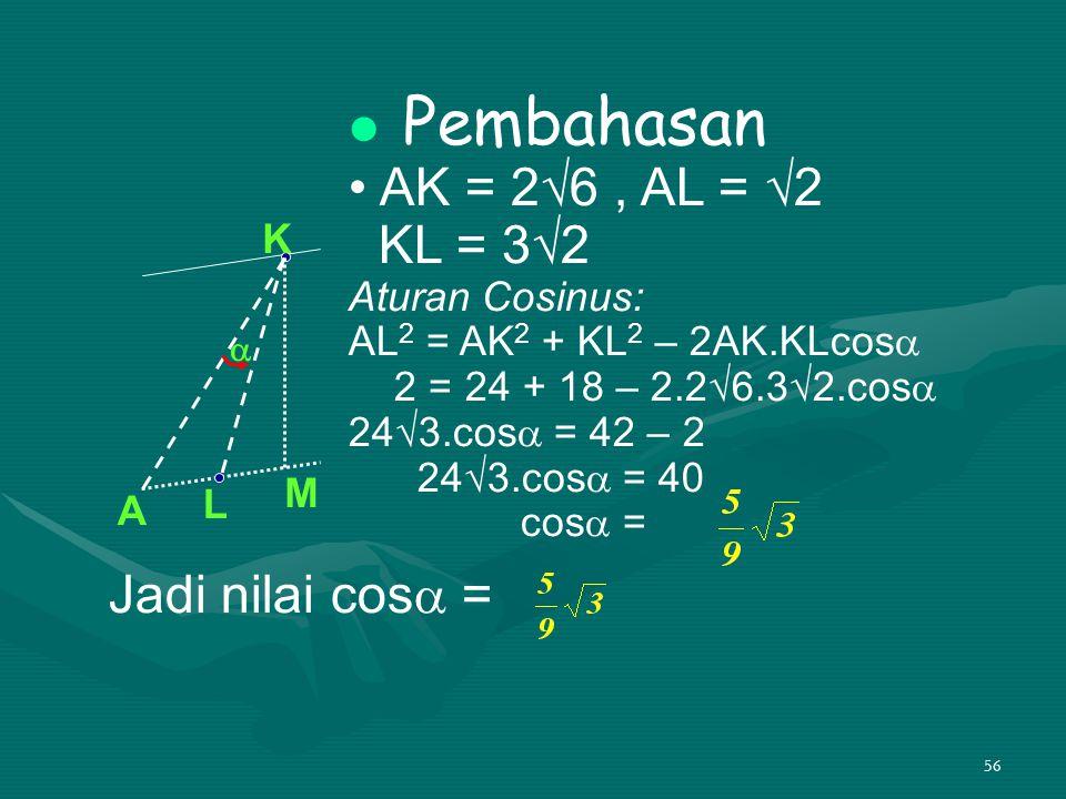 56 Pembahasan AK = 2√6, AL = √2 KL = 3√2 Aturan Cosinus: AL 2 = AK 2 + KL 2 – 2AK.KLcos  2 = 24 + 18 – 2.2√6.3√2.cos  24√3.cos  = 42 – 2 24√3.cos 