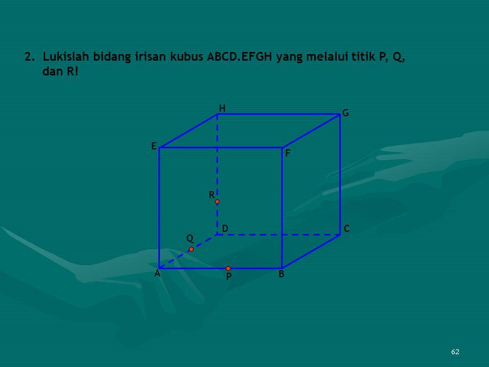 62 2. Lukislah bidang irisan kubus ABCD.EFGH yang melalui titik P, Q, dan R! F D A B C E G H P Q R