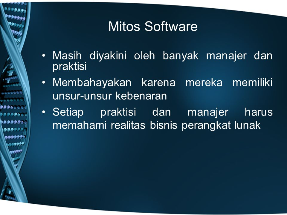 Mitos Software Masih diyakini oleh banyak manajer dan praktisi Membahayakan karena mereka memiliki unsur-unsur kebenaran Setiap praktisi dan manajer harus memahami realitas bisnis perangkat lunak