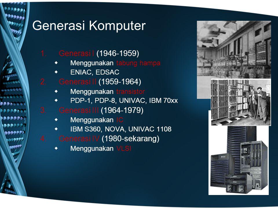 Generasi Komputer 1.Generasi I (1946-1959)  Menggunakan tabung hampa  ENIAC, EDSAC 2.Generasi II (1959-1964)  Menggunakan transistor  PDP-1, PDP-8, UNIVAC, IBM 70xx 3.Generasi III (1964-1979)  Menggunakan IC  IBM S360, NOVA, UNIVAC 1108 4.Generasi IV (1980-sekarang)  Menggunakan VLSI
