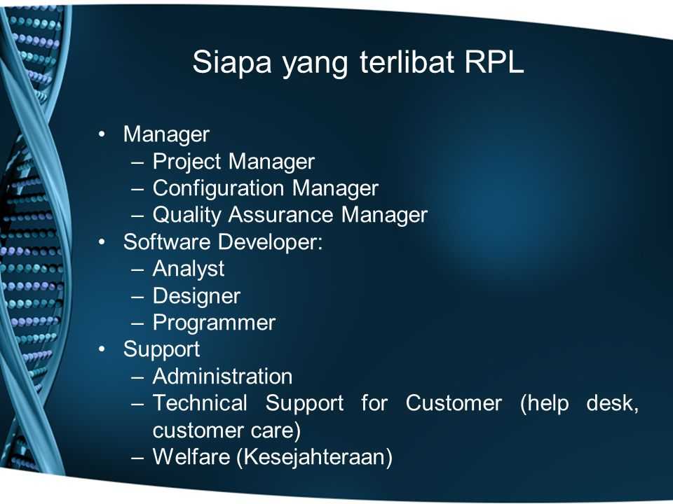 Siapa yang terlibat RPL Manager –Project Manager –Configuration Manager –Quality Assurance Manager Software Developer: –Analyst –Designer –Programmer Support –Administration –Technical Support for Customer (help desk, customer care) –Welfare (Kesejahteraan)