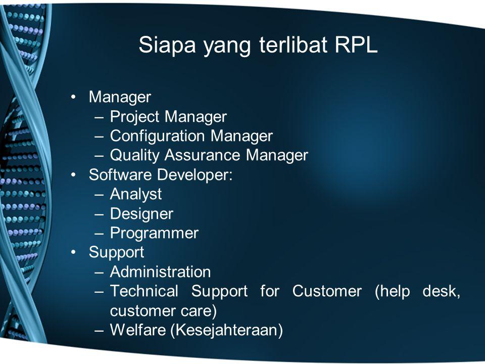 Siapa yang terlibat RPL Manager –Project Manager –Configuration Manager –Quality Assurance Manager Software Developer: –Analyst –Designer –Programmer