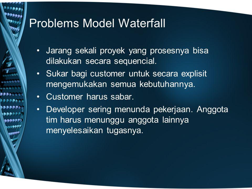 Problems Model Waterfall Jarang sekali proyek yang prosesnya bisa dilakukan secara sequencial. Sukar bagi customer untuk secara explisit mengemukakan