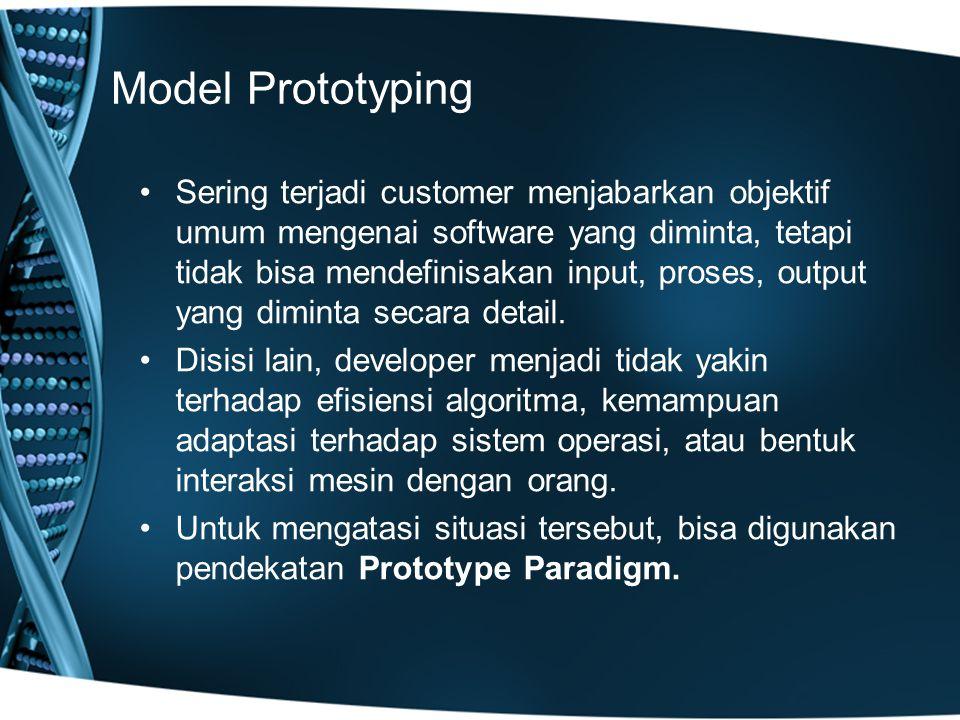 Model Prototyping Sering terjadi customer menjabarkan objektif umum mengenai software yang diminta, tetapi tidak bisa mendefinisakan input, proses, output yang diminta secara detail.