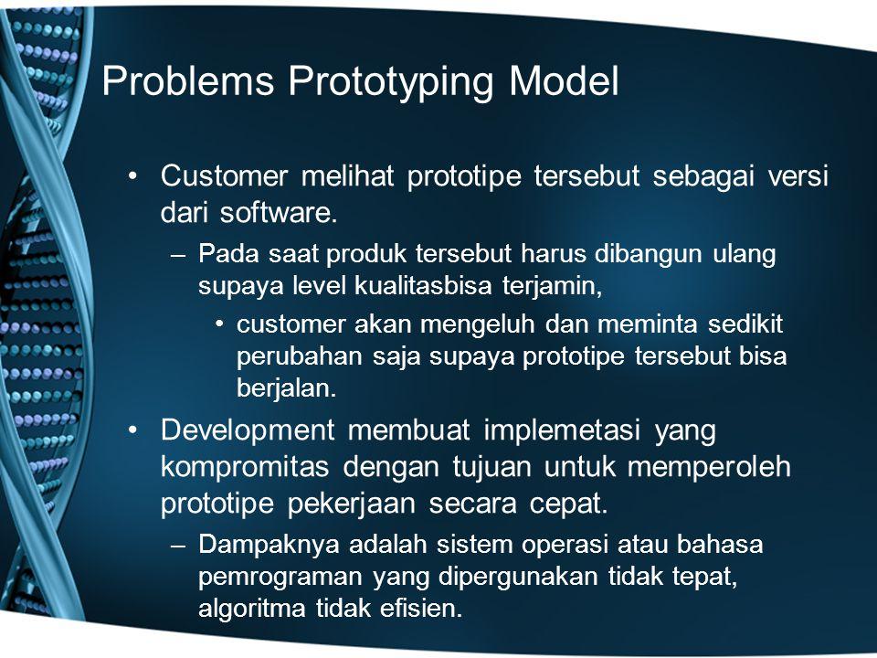 Problems Prototyping Model Customer melihat prototipe tersebut sebagai versi dari software. –Pada saat produk tersebut harus dibangun ulang supaya lev