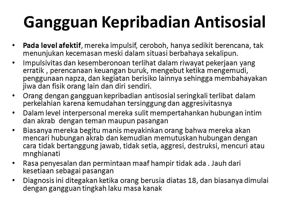 Gangguan Kepribadian Antisosial Pada level afektif, mereka impulsif, ceroboh, hanya sedikit berencana, tak menunjukan kecemasan meski dalam situasi berbahaya sekalipun.