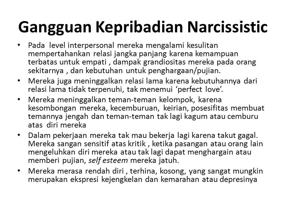 Gangguan Kepribadian Narcissistic Pada level interpersonal mereka mengalami kesulitan mempertahankan relasi jangka panjang karena kemampuan terbatas untuk empati, dampak grandiositas mereka pada orang sekitarnya, dan kebutuhan untuk penghargaan/pujian.