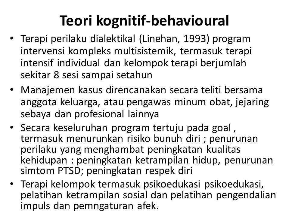 Teori kognitif-behavioural Terapi perilaku dialektikal (Linehan, 1993) program intervensi kompleks multisistemik, termasuk terapi intensif individual dan kelompok terapi berjumlah sekitar 8 sesi sampai setahun Manajemen kasus direncanakan secara teliti bersama anggota keluarga, atau pengawas minum obat, jejaring sebaya dan profesional lainnya Secara keseluruhan program tertuju pada goal, termasuk menurunkan risiko bunuh diri ; penurunan perilaku yang menghambat peningkatan kualitas kehidupan : peningkatan ketrampilan hidup, penurunan simtom PTSD; peningkatan respek diri Terapi kelompok termasuk psikoedukasi psikoedukasi, pelatihan ketrampilan sosial dan pelatihan pengendalian impuls dan pemngaturan afek.