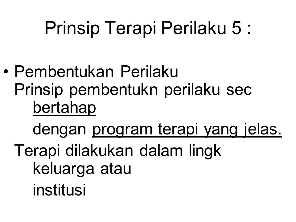 Prinsip Terapi Perilaku 5 : Pembentukan Perilaku Prinsip pembentukn perilaku sec bertahap dengan program terapi yang jelas.