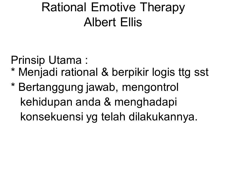 Rational Emotive Therapy Albert Ellis Prinsip Utama : * Menjadi rational & berpikir logis ttg sst * Bertanggung jawab, mengontrol kehidupan anda & menghadapi konsekuensi yg telah dilakukannya.