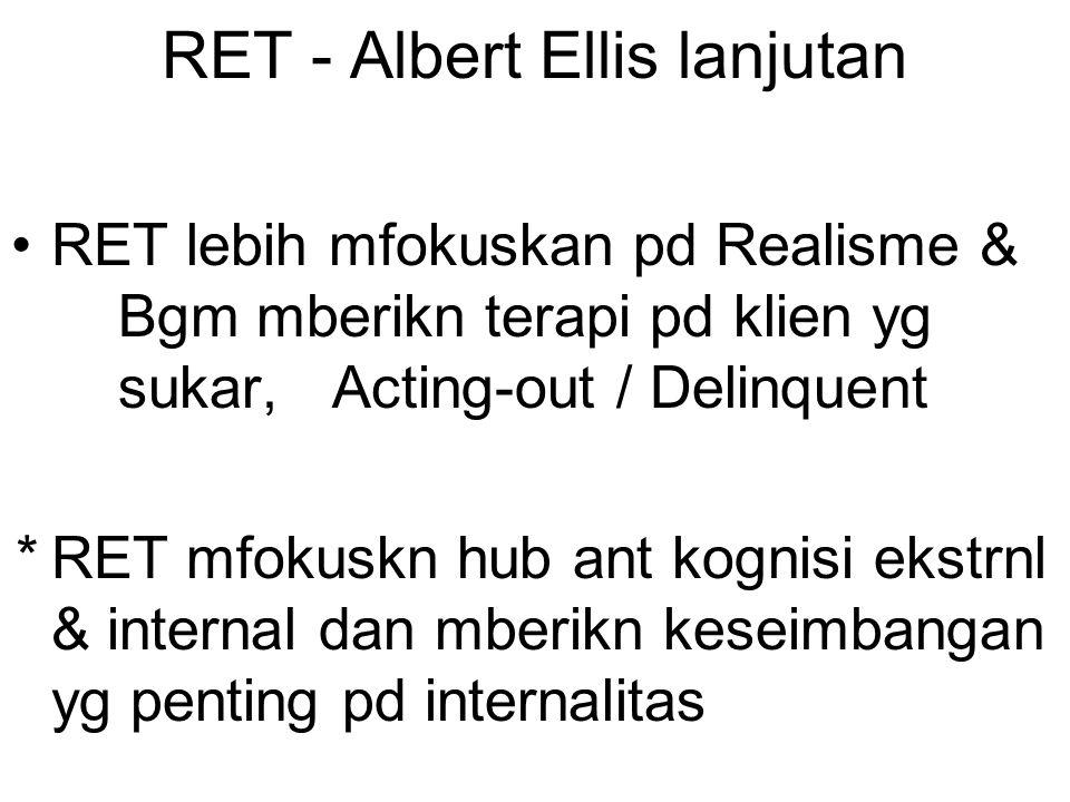 RET - Albert Ellis lanjutan RET lebih mfokuskan pd Realisme & Bgm mberikn terapi pd klien yg sukar, Acting-out / Delinquent * RET mfokuskn hub ant kognisi ekstrnl & internal dan mberikn keseimbangan yg penting pd internalitas