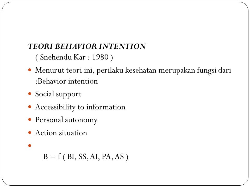 TEORI BEHAVIOR INTENTION ( Snehendu Kar : 1980 ) Menurut teori ini, perilaku kesehatan merupakan fungsi dari :Behavior intention Social support Accessibility to information Personal autonomy Action situation B = f ( BI, SS, AI, PA, AS )
