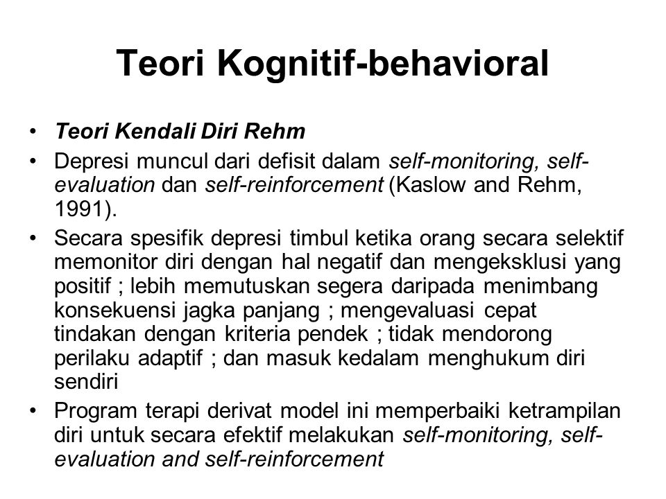 Teori Kognitif-behavioral Teori Kendali Diri Rehm Depresi muncul dari defisit dalam self-monitoring, self- evaluation dan self-reinforcement (Kaslow and Rehm, 1991).