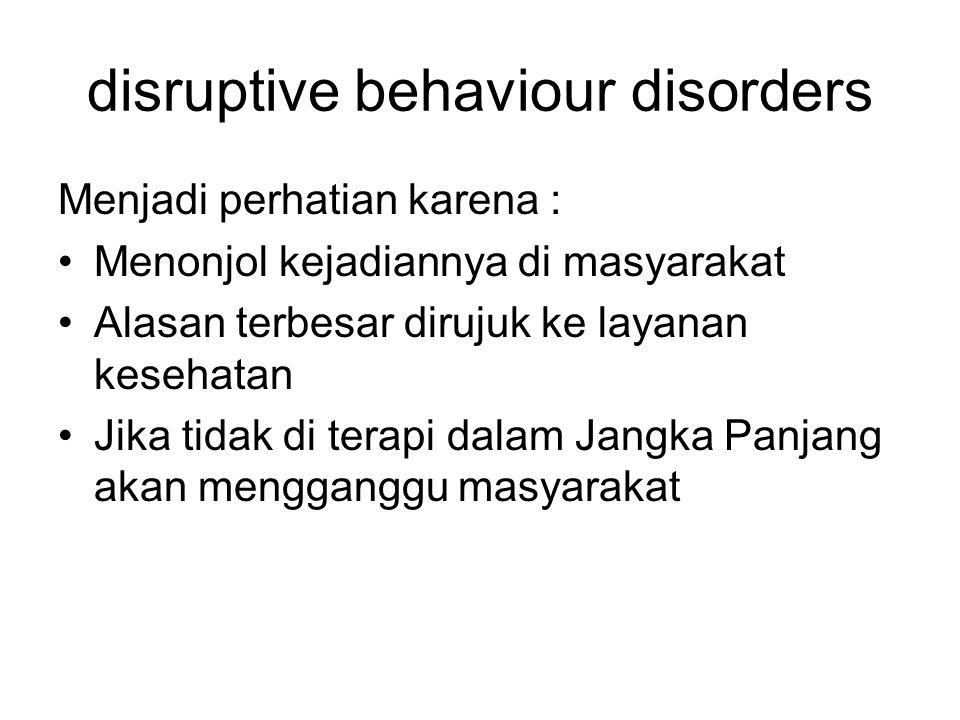 disruptive behaviour disorders Menjadi perhatian karena : Menonjol kejadiannya di masyarakat Alasan terbesar dirujuk ke layanan kesehatan Jika tidak d