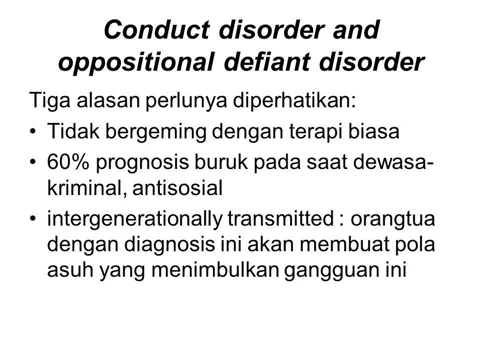 Conduct disorder and oppositional defiant disorder Tiga alasan perlunya diperhatikan: Tidak bergeming dengan terapi biasa 60% prognosis buruk pada saa
