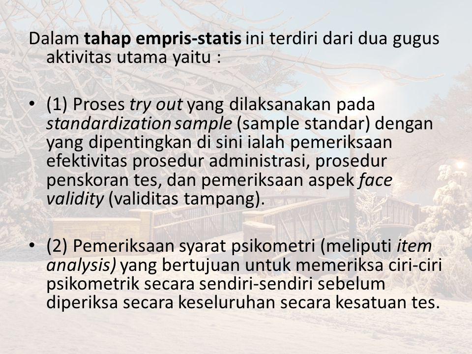 Dalam tahap empris-statis ini terdiri dari dua gugus aktivitas utama yaitu : (1) Proses try out yang dilaksanakan pada standardization sample (sample standar) dengan yang dipentingkan di sini ialah pemeriksaan efektivitas prosedur administrasi, prosedur penskoran tes, dan pemeriksaan aspek face validity (validitas tampang).