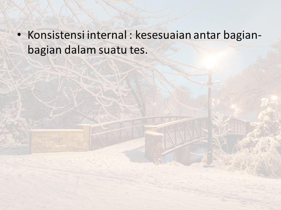 Konsistensi internal : kesesuaian antar bagian- bagian dalam suatu tes.