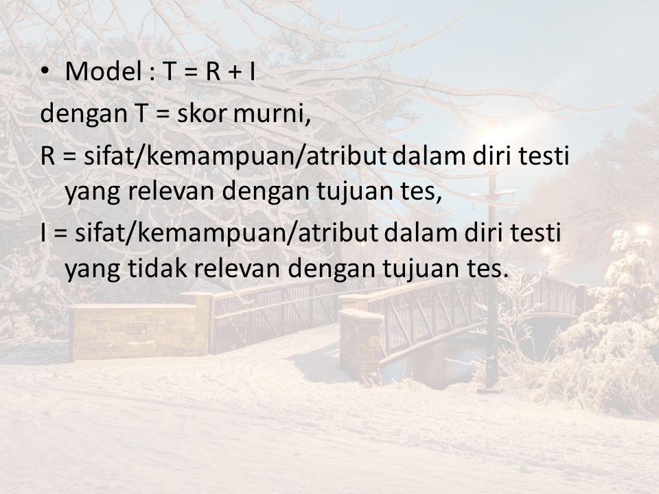Model : T = R + I dengan T = skor murni, R = sifat/kemampuan/atribut dalam diri testi yang relevan dengan tujuan tes, I = sifat/kemampuan/atribut dalam diri testi yang tidak relevan dengan tujuan tes.