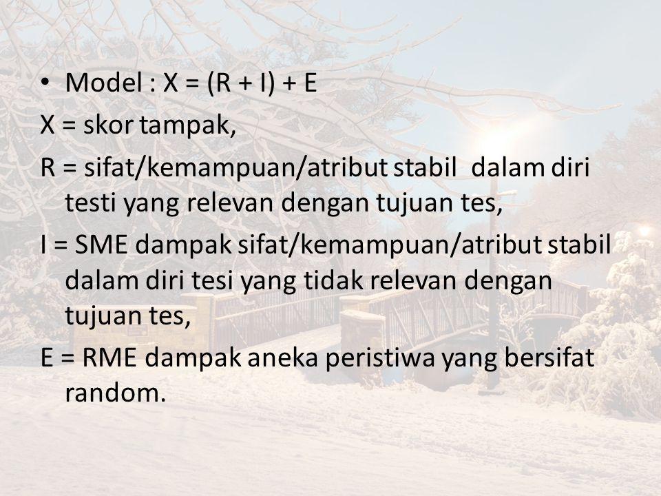 Model : X = (R + I) + E X = skor tampak, R = sifat/kemampuan/atribut stabil dalam diri testi yang relevan dengan tujuan tes, I = SME dampak sifat/kemampuan/atribut stabil dalam diri tesi yang tidak relevan dengan tujuan tes, E = RME dampak aneka peristiwa yang bersifat random.