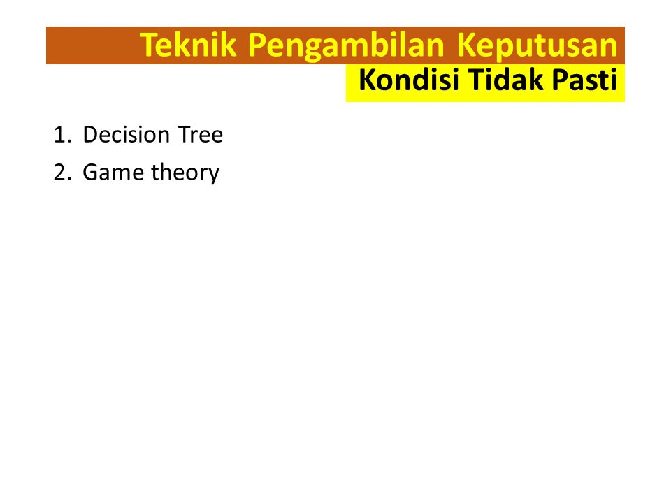 Teknik Pengambilan Keputusan 1.Decision Tree 2.Game theory Kondisi Tidak Pasti