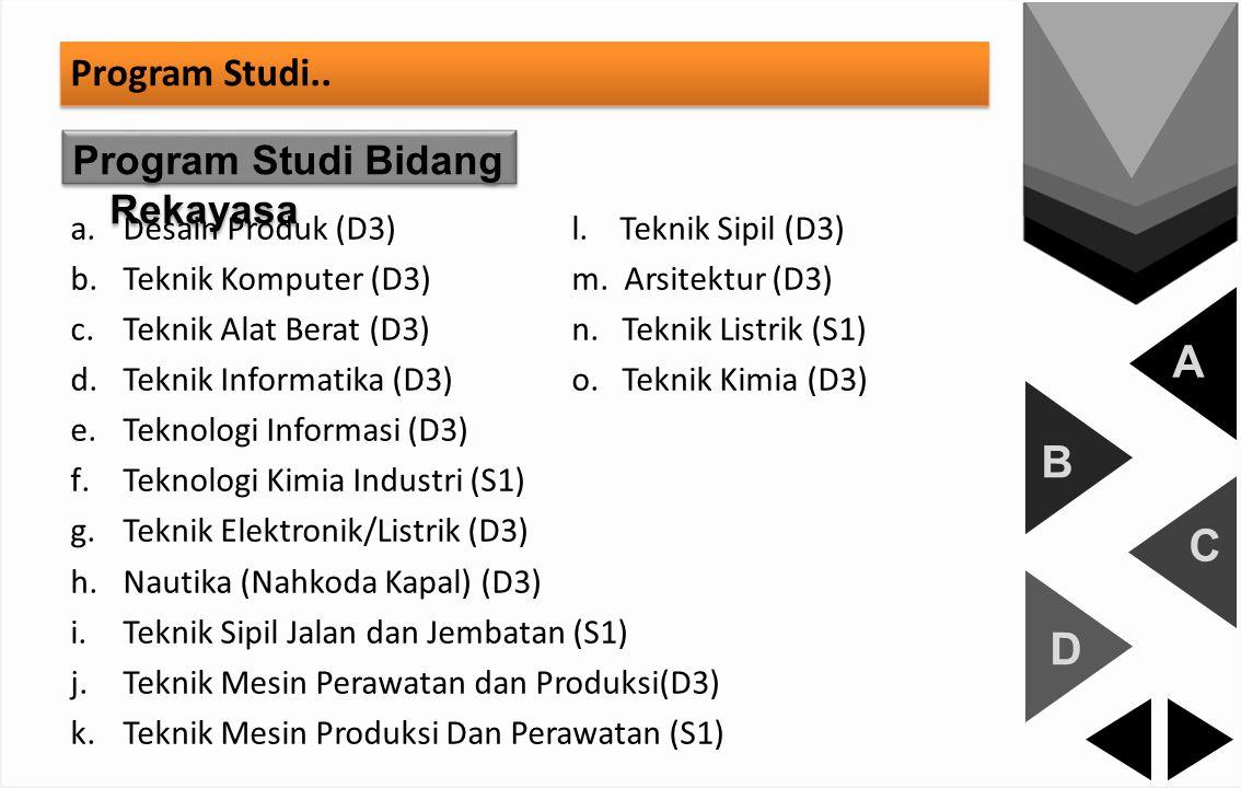 A B C D Program Studi.. Program Studi Bidang Rekayasa a.Desain Produk (D3)l. Teknik Sipil (D3) b.Teknik Komputer (D3)m. Arsitektur (D3) c.Teknik Alat