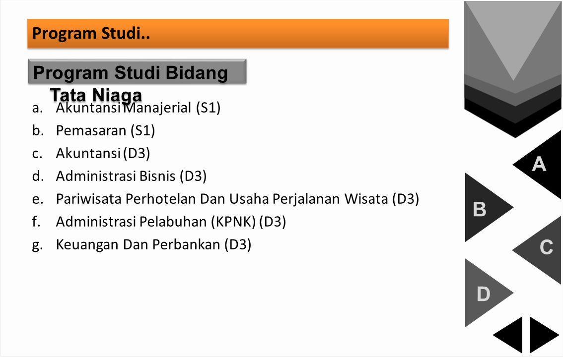 A B C D Program Studi.. Program Studi Bidang Tata Niaga a.Akuntansi Manajerial (S1) b.Pemasaran (S1) c.Akuntansi (D3) d.Administrasi Bisnis (D3) e.Par
