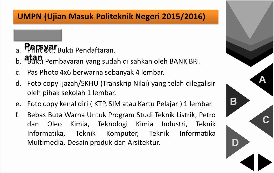 A B C D UMPN (Ujian Masuk Politeknik Negeri 2015/2016) Persyar atan a.Print Out Bukti Pendaftaran. b.Bukti Pembayaran yang sudah di sahkan oleh BANK B