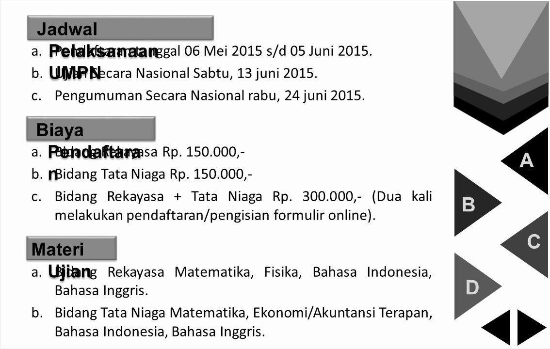 A B C D Jadwal Pelaksanaan UMPN a.Pendaftaran tanggal 06 Mei 2015 s/d 05 Juni 2015. b.Ujian Secara Nasional Sabtu, 13 juni 2015. c.Pengumuman Secara N