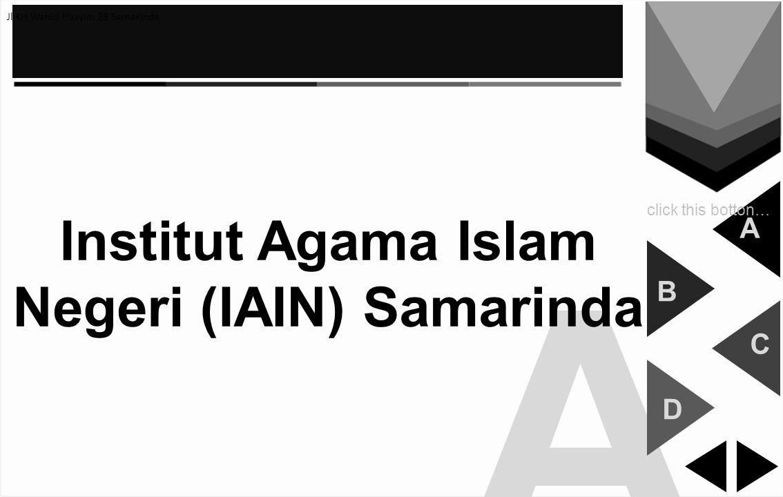 A Institut Agama Islam Negeri (IAIN) Samarinda A B C D click this botton… Jl KH Wahid Hasyim 28 Samarinda