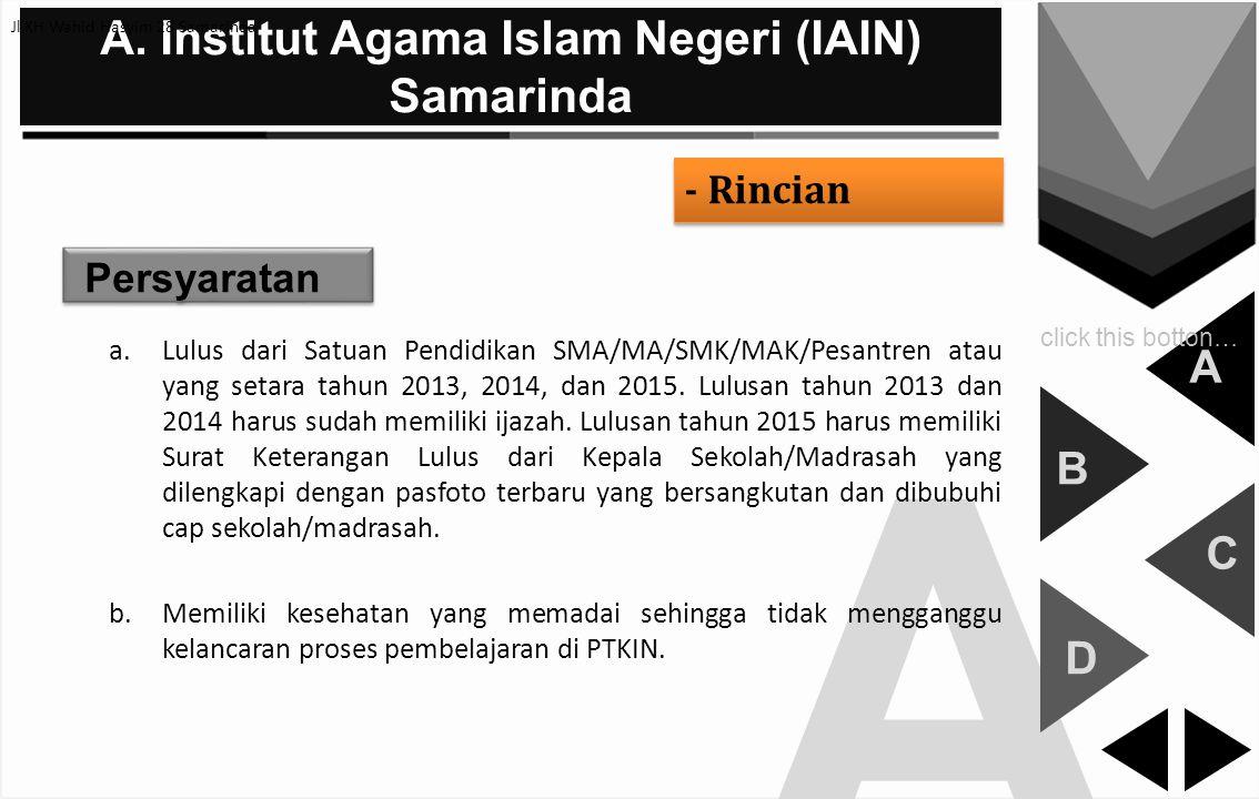 A A. Institut Agama Islam Negeri (IAIN) Samarinda - Rincian A B C D click this botton… Persyaratan a.Lulus dari Satuan Pendidikan SMA/MA/SMK/MAK/Pesan