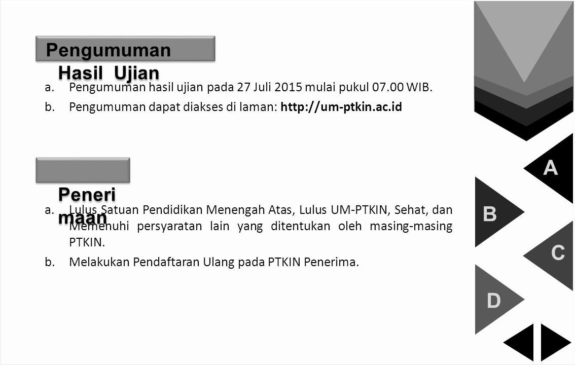 A B C D Pengumuman Hasil Ujian a.Pengumuman hasil ujian pada 27 Juli 2015 mulai pukul 07.00 WIB. b.Pengumuman dapat diakses di laman: http://um-ptkin.